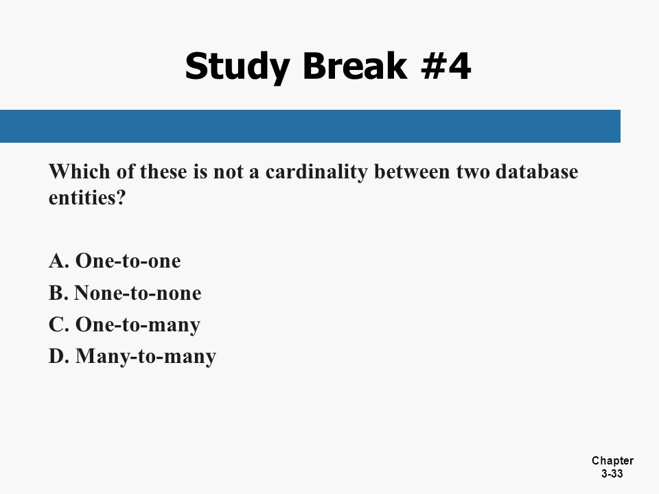 Study Break #4 Which of these is not a cardinality between two database entities One-to-one. None-to-none.