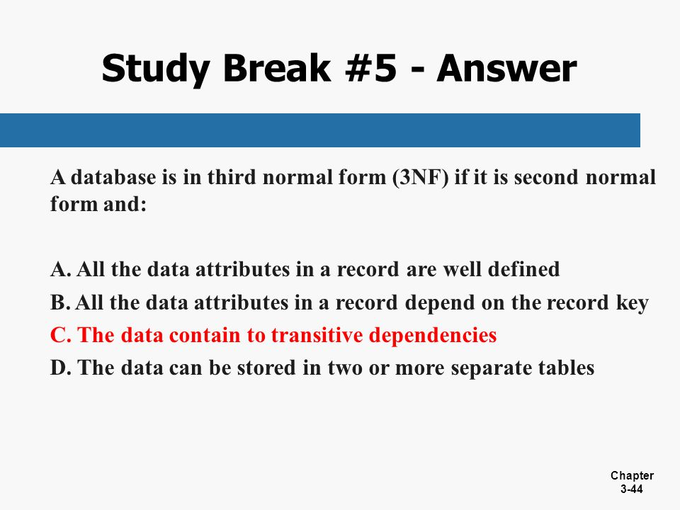 Study Break #5 - Answer A database is in third normal form (3NF) if it is second normal form and: