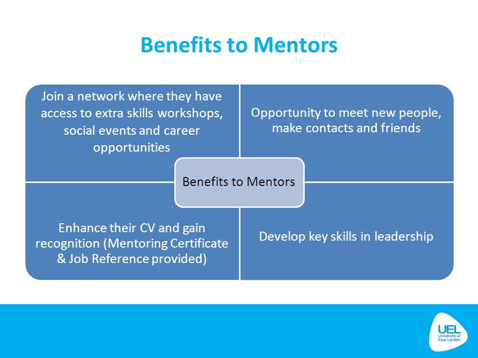 Benefits to Mentors Benefits to Mentors. Join a network where they have access to extra skills workshops, social events and career opportunities.