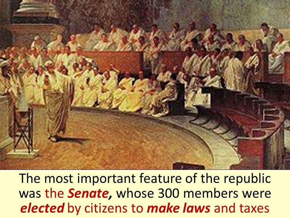 The most important feature of the republic was the Senate, whose 300 members were elected by citizens to make laws and taxes