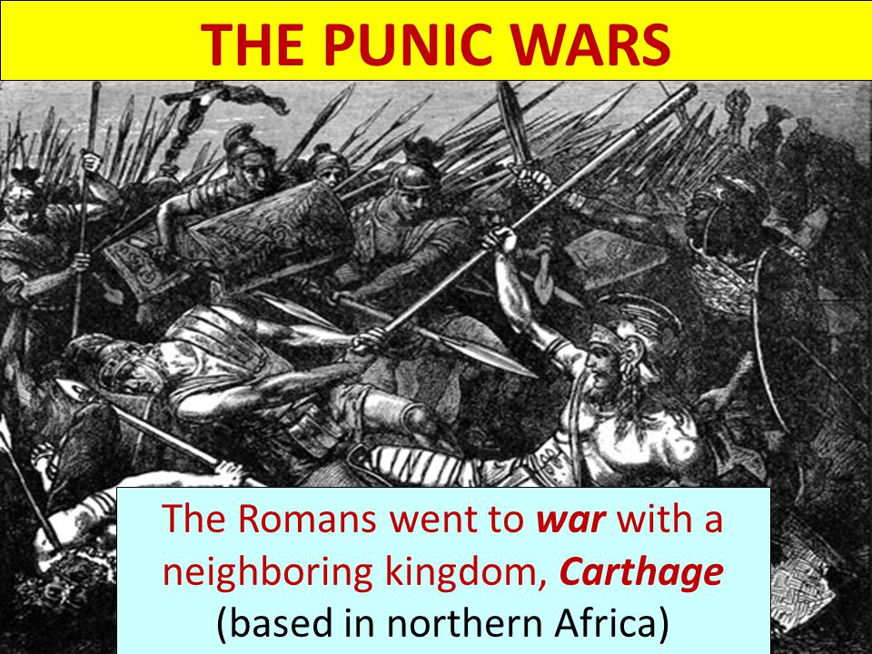 THE PUNIC WARS The Romans went to war with a neighboring kingdom, Carthage (based in northern Africa)