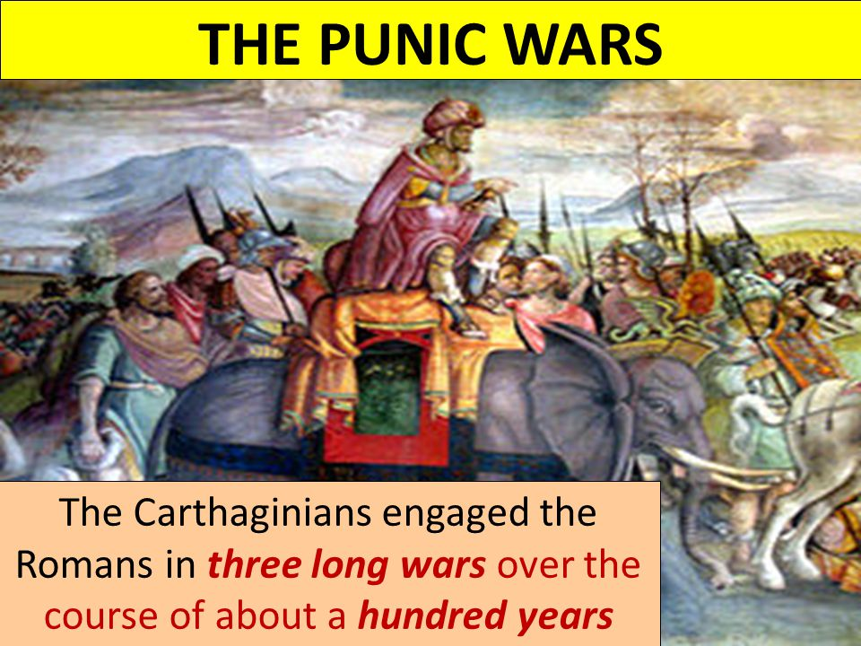 THE PUNIC WARS The Carthaginians engaged the Romans in three long wars over the course of about a hundred years.