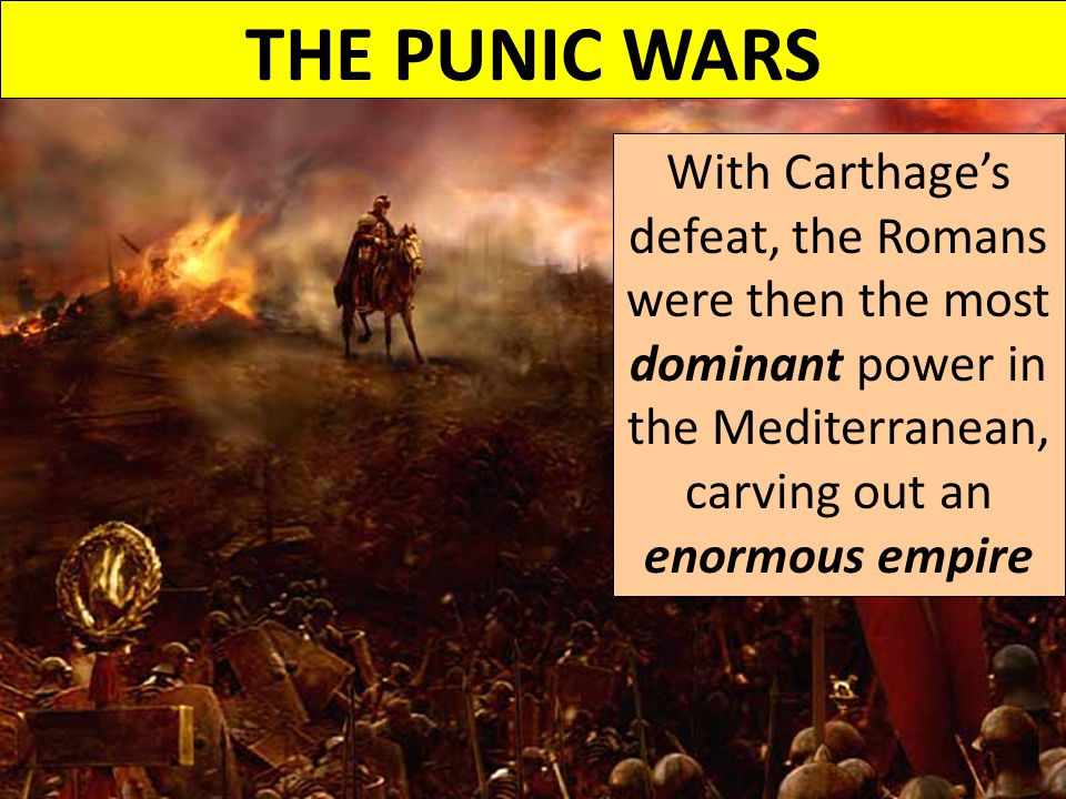 THE PUNIC WARS With Carthage's defeat, the Romans were then the most dominant power in the Mediterranean, carving out an enormous empire.