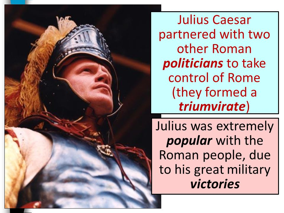 Julius Caesar partnered with two other Roman politicians to take control of Rome (they formed a triumvirate)
