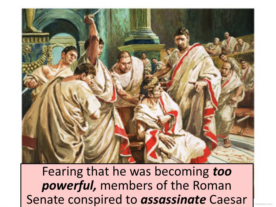 Fearing that he was becoming too powerful, members of the Roman Senate conspired to assassinate Caesar