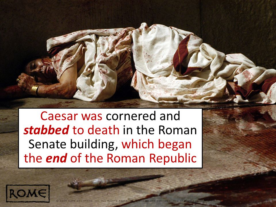 Caesar was cornered and stabbed to death in the Roman Senate building, which began the end of the Roman Republic
