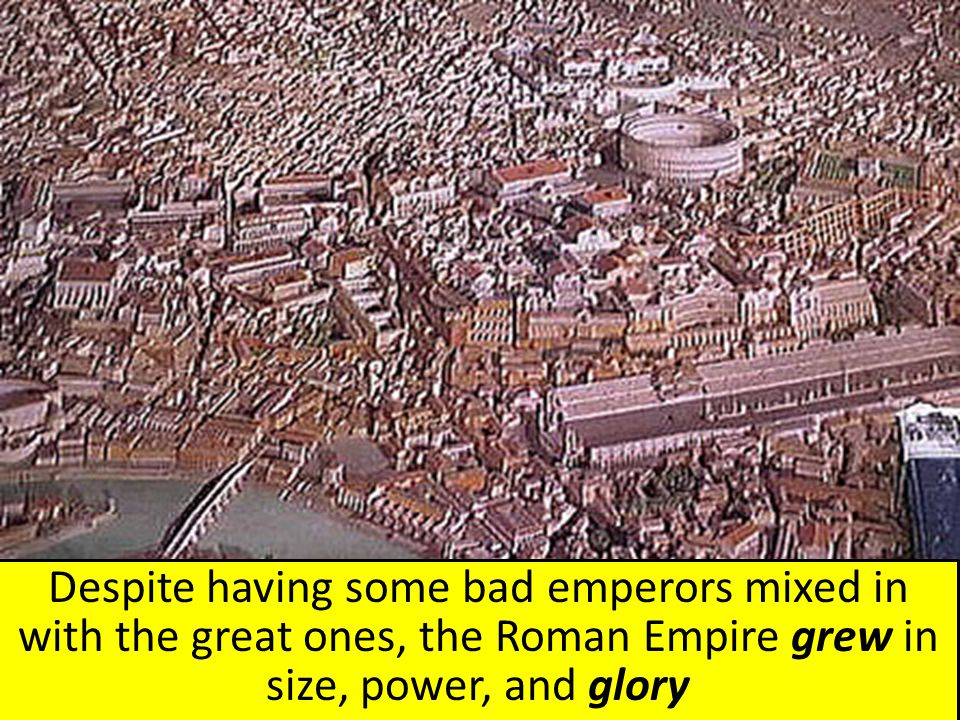 Despite having some bad emperors mixed in with the great ones, the Roman Empire grew in size, power, and glory
