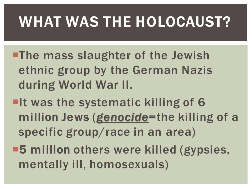 What was the Holocaust The mass slaughter of the Jewish ethnic group by the German Nazis during World War II.