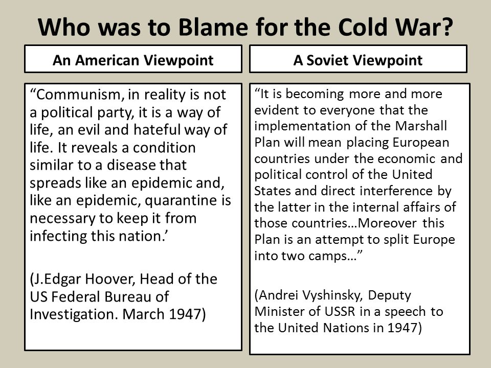 who was more to blame for the cold war essay The causes of the cold war essay - ever since the outbreak of the cold war after wwii, american historians have depicted it as a battle pitting good versus evil, american democracy, capitalism, and desire for world peace, against soviet communism, totalitarianism, and desire to take over the world.
