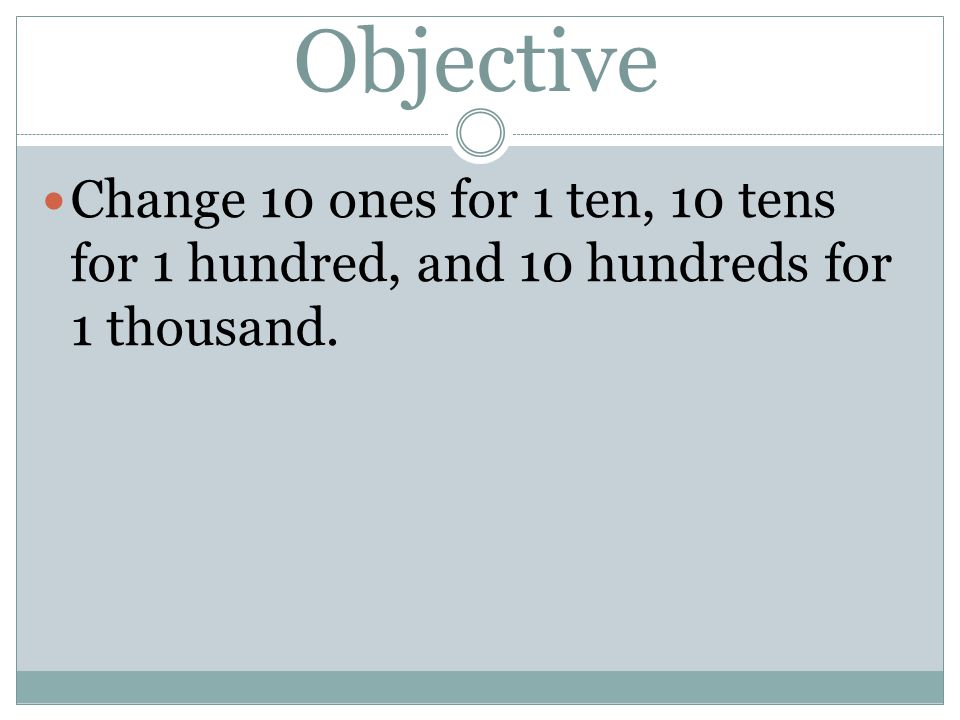 Objective Change 10 ones for 1 ten, 10 tens for 1 hundred, and 10 hundreds for 1 thousand.
