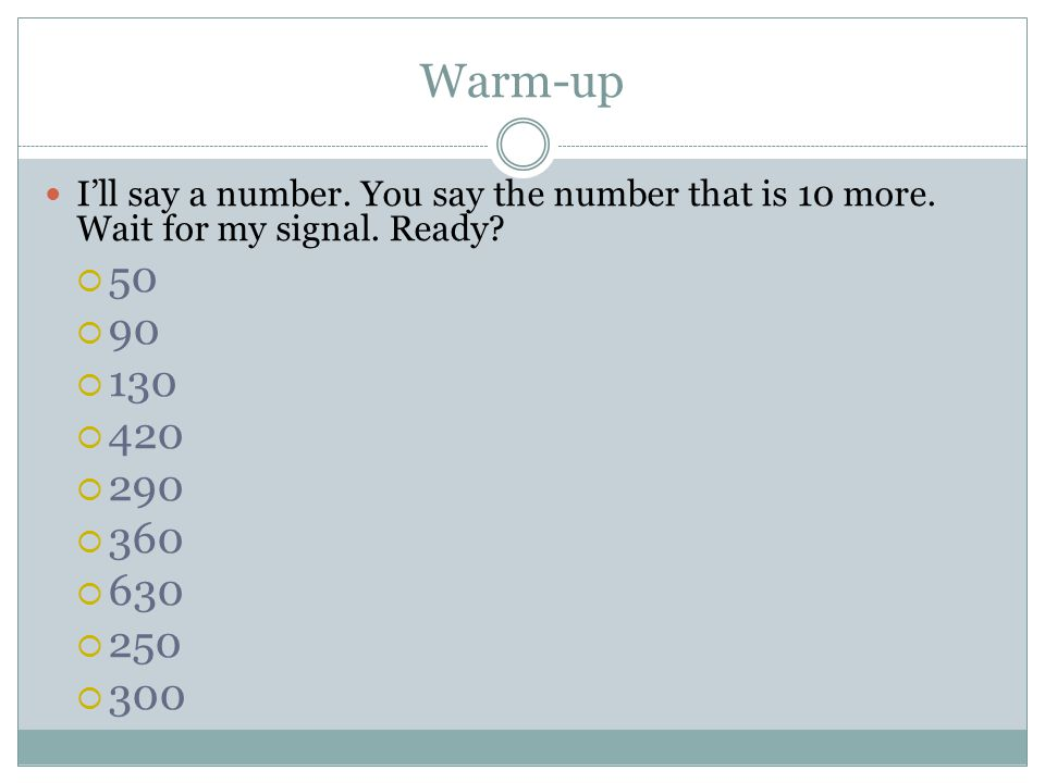 Warm-up I'll say a number. You say the number that is 10 more. Wait for my signal. Ready