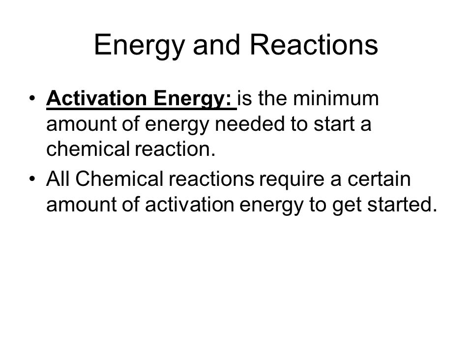 Energy and Reactions Activation Energy: is the minimum amount of energy needed to start a chemical reaction.