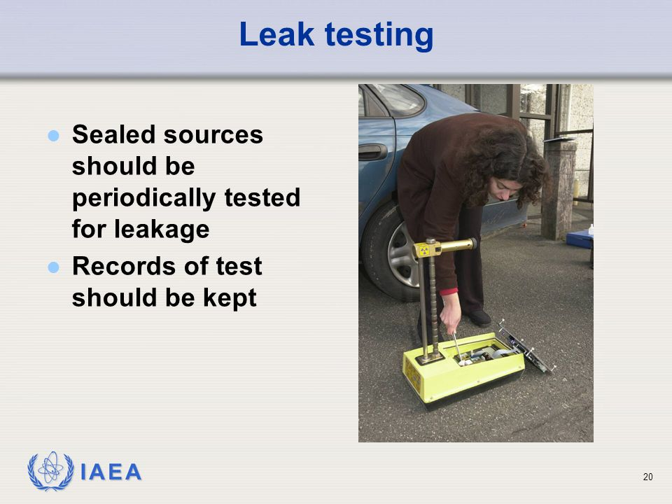Leak testing Sealed sources should be periodically tested for leakage