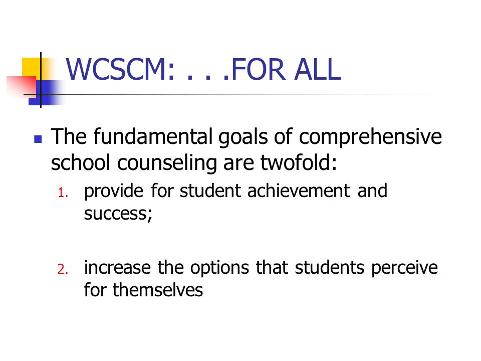 WCSCM: . . .FOR ALL The fundamental goals of comprehensive school counseling are twofold: provide for student achievement and success;