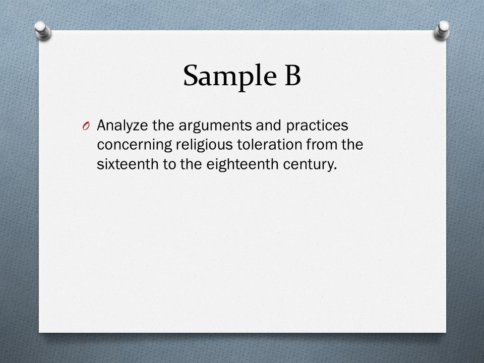 Sample B Analyze the arguments and practices concerning religious toleration from the sixteenth to the eighteenth century.