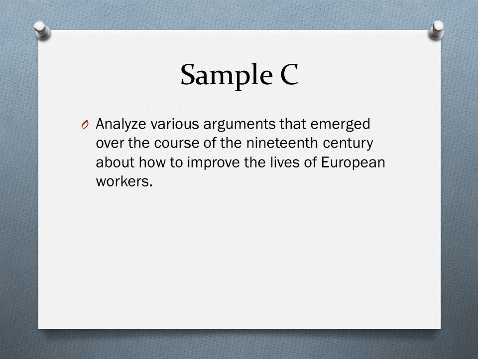 Sample C Analyze various arguments that emerged over the course of the nineteenth century about how to improve the lives of European workers.