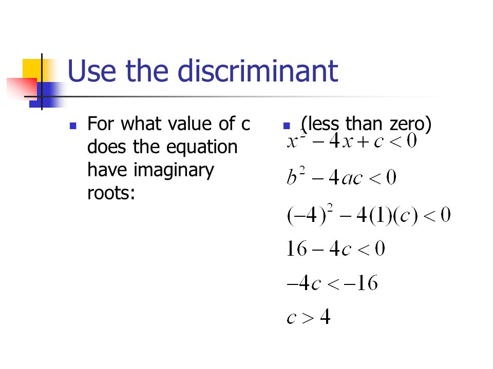 Use the discriminant For what value of c does the equation have imaginary roots: (less than zero)
