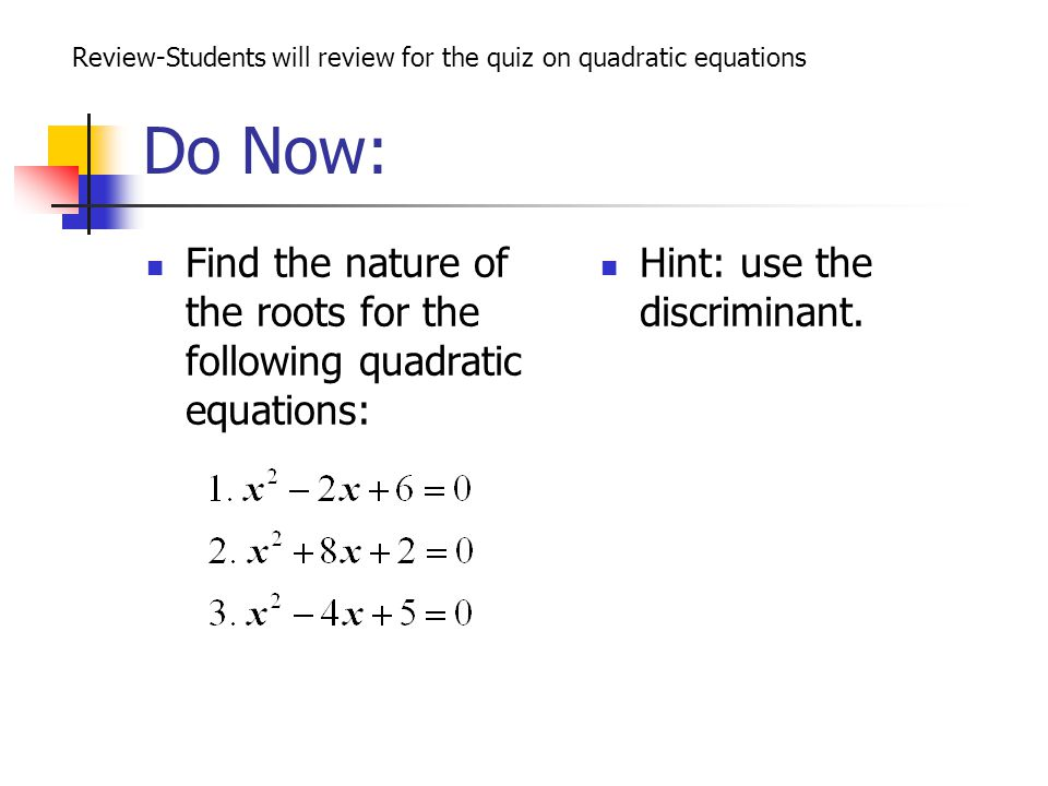 Do Now: Review-Students will review for the quiz on quadratic equations. Find the nature of the roots for the following quadratic equations: