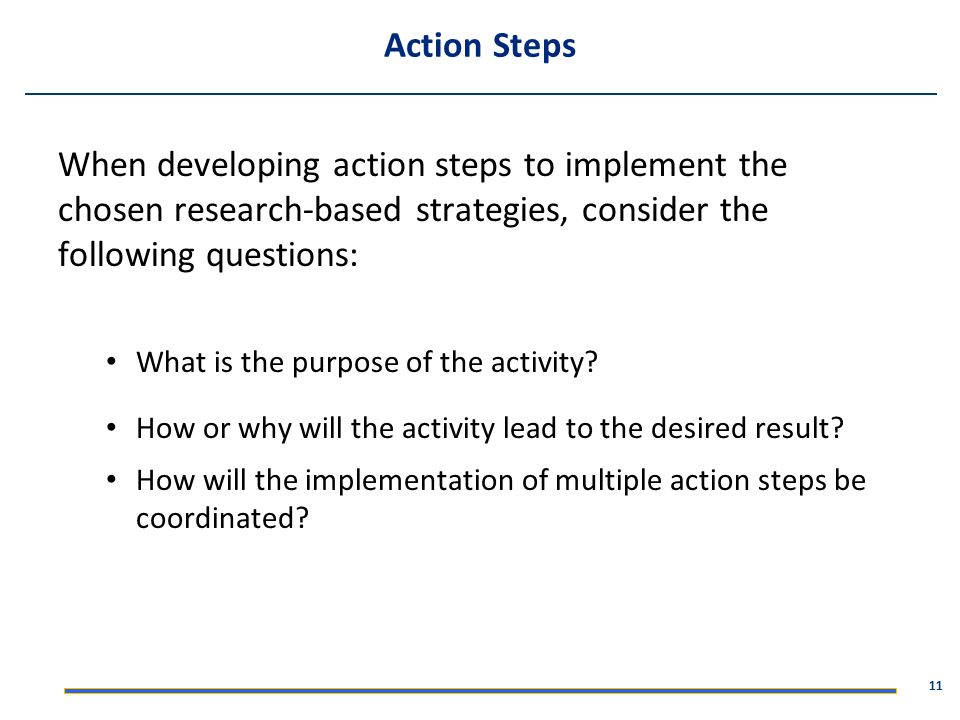 Action Steps When developing action steps to implement the chosen research-based strategies, consider the following questions: