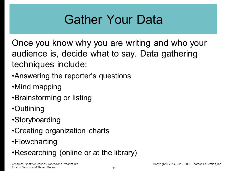 Gather Your Data Once you know why you are writing and who your audience is, decide what to say. Data gathering techniques include: