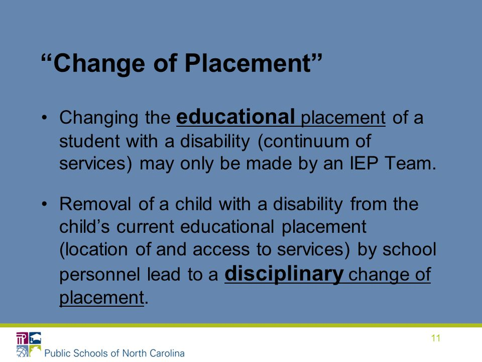 Change of Placement Changing the educational placement of a student with a disability (continuum of services) may only be made by an IEP Team.