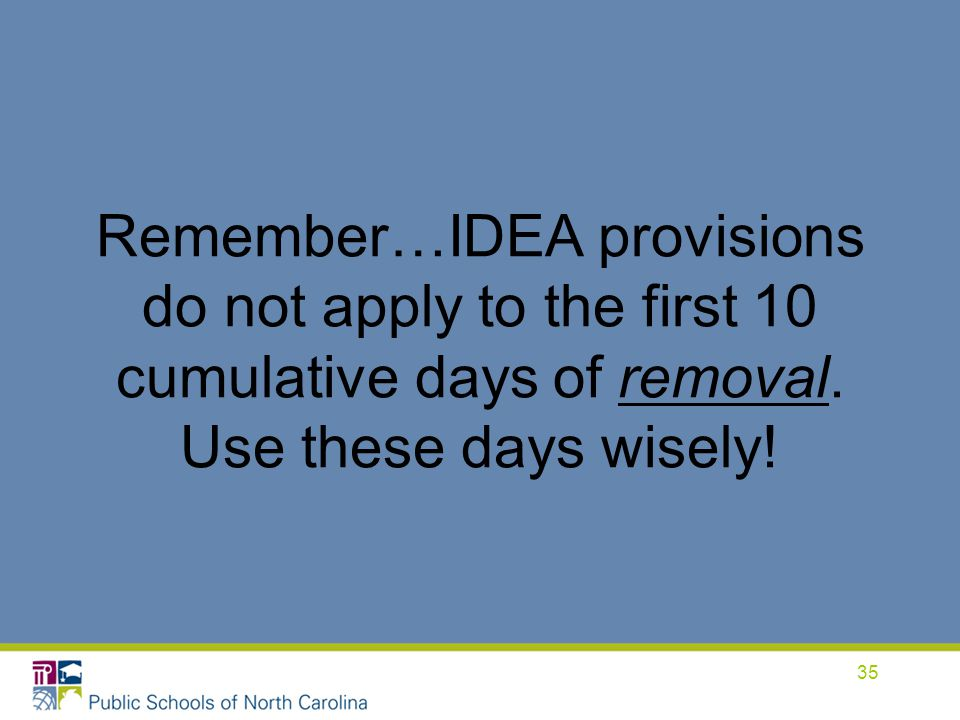 Remember…IDEA provisions do not apply to the first 10 cumulative days of removal. Use these days wisely!