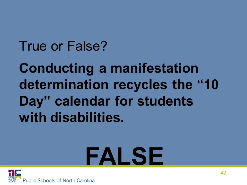 True or False Conducting a manifestation determination recycles the 10 Day calendar for students with disabilities.