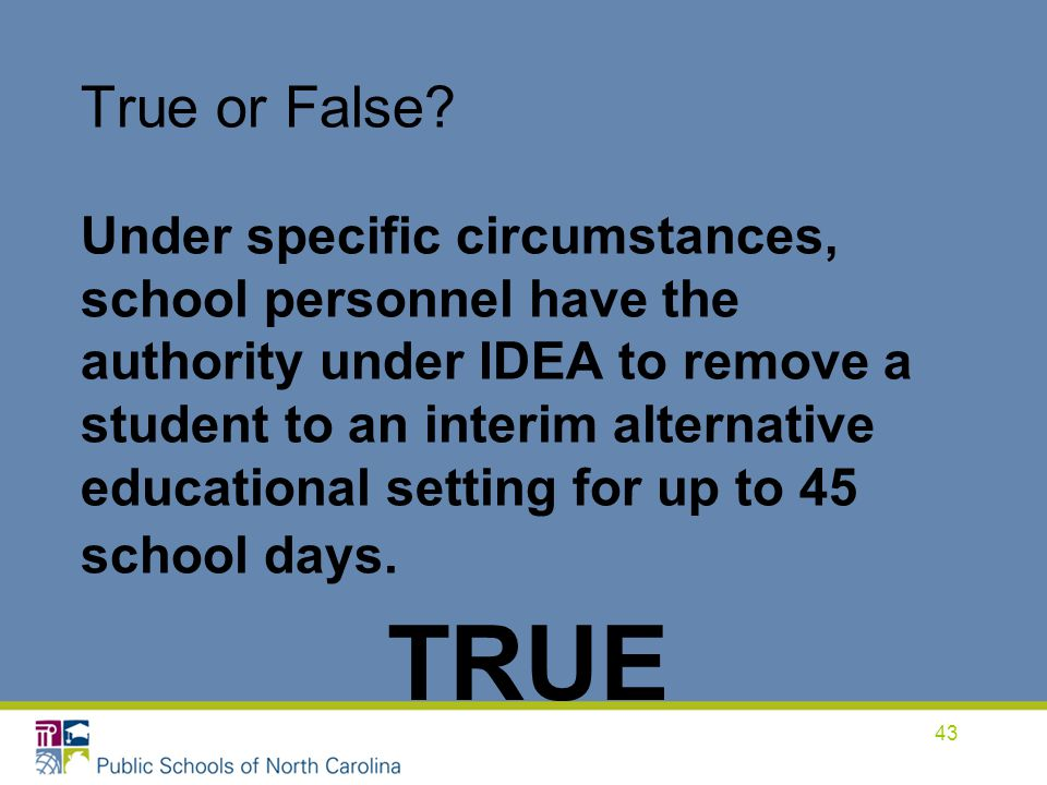 True or False Under specific circumstances, school personnel have the authority under IDEA to remove a student to an interim alternative educational setting for up to 45 school days.
