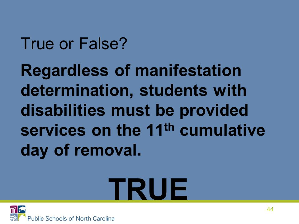 True or False Regardless of manifestation determination, students with disabilities must be provided services on the 11th cumulative day of removal.
