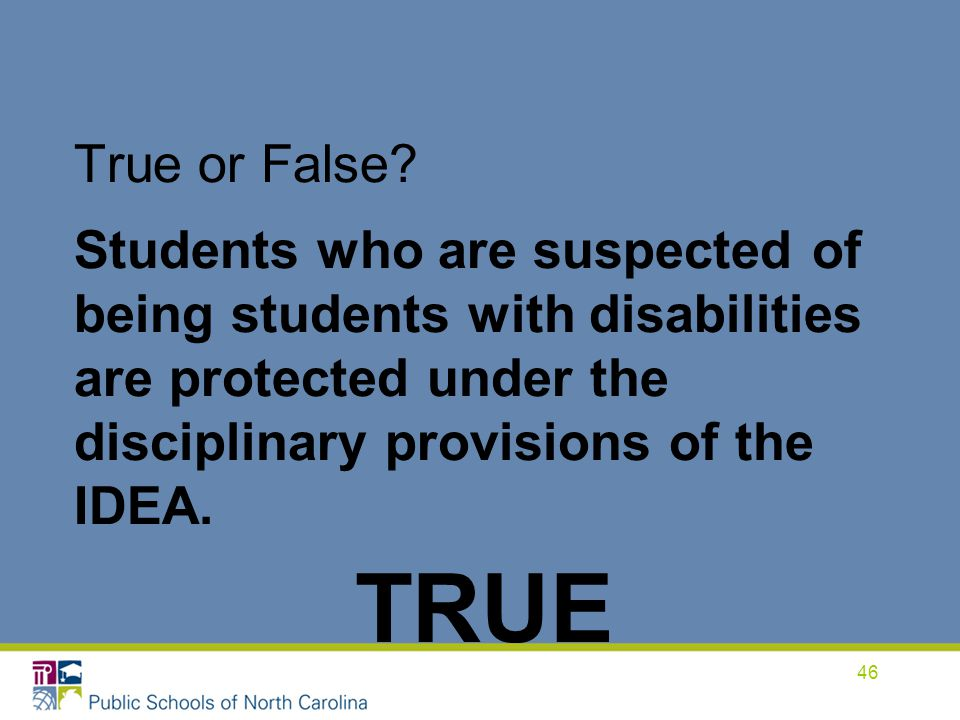 True or False Students who are suspected of being students with disabilities are protected under the disciplinary provisions of the IDEA.
