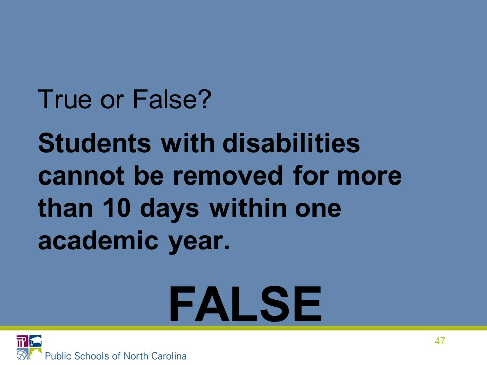 True or False Students with disabilities cannot be removed for more than 10 days within one academic year.