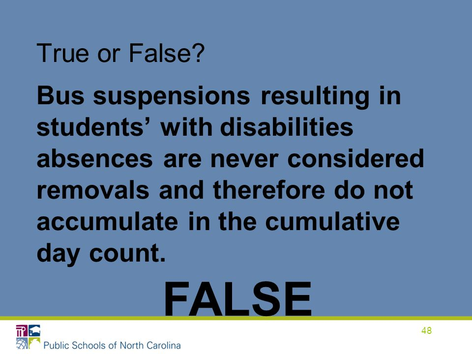 True or False Bus suspensions resulting in students' with disabilities absences are never considered removals and therefore do not accumulate in the cumulative day count.
