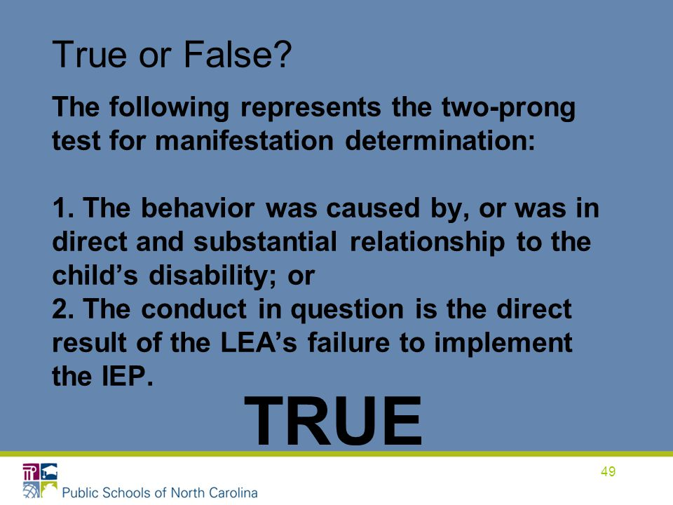 True or False The following represents the two-prong test for manifestation determination: 1. The behavior was caused by, or was in direct and substantial relationship to the child's disability; or 2. The conduct in question is the direct result of the LEA's failure to implement the IEP.