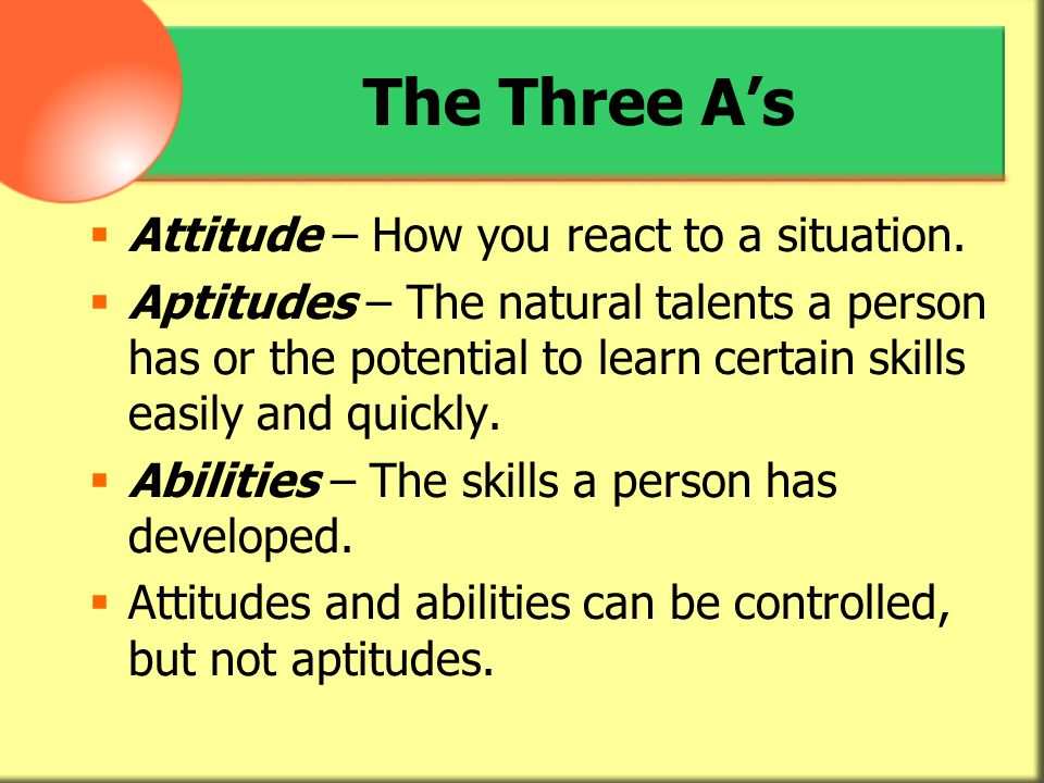 The Three A's Attitude – How you react to a situation.
