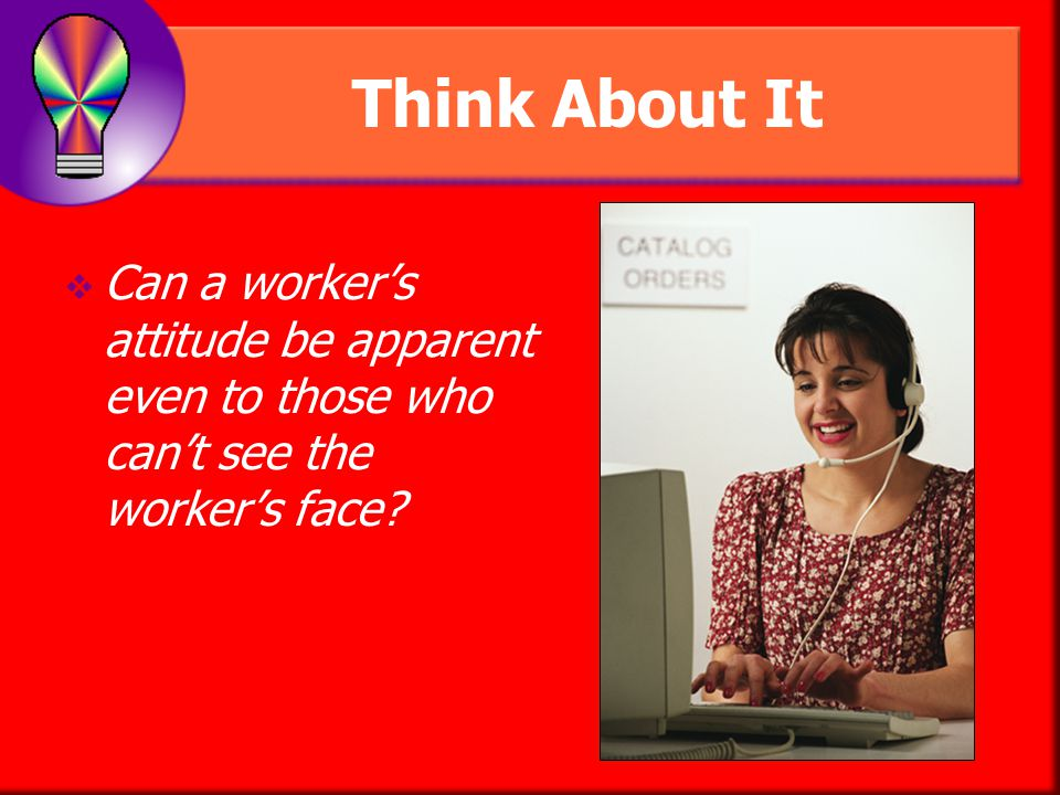 Think About It Can a worker's attitude be apparent even to those who can't see the worker's face