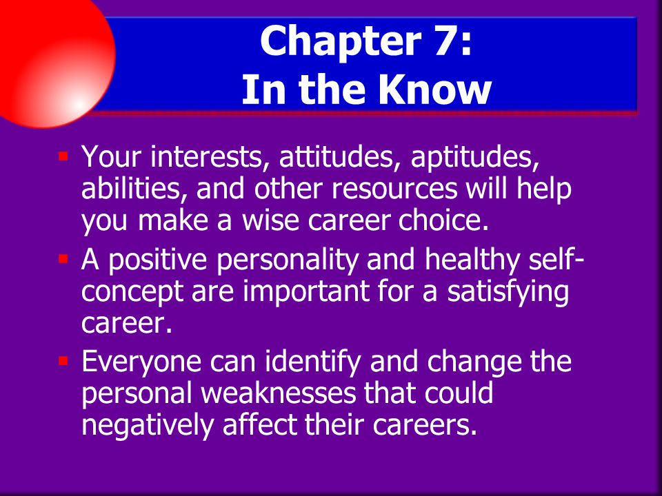 Chapter 7: In the Know Your interests, attitudes, aptitudes, abilities, and other resources will help you make a wise career choice.