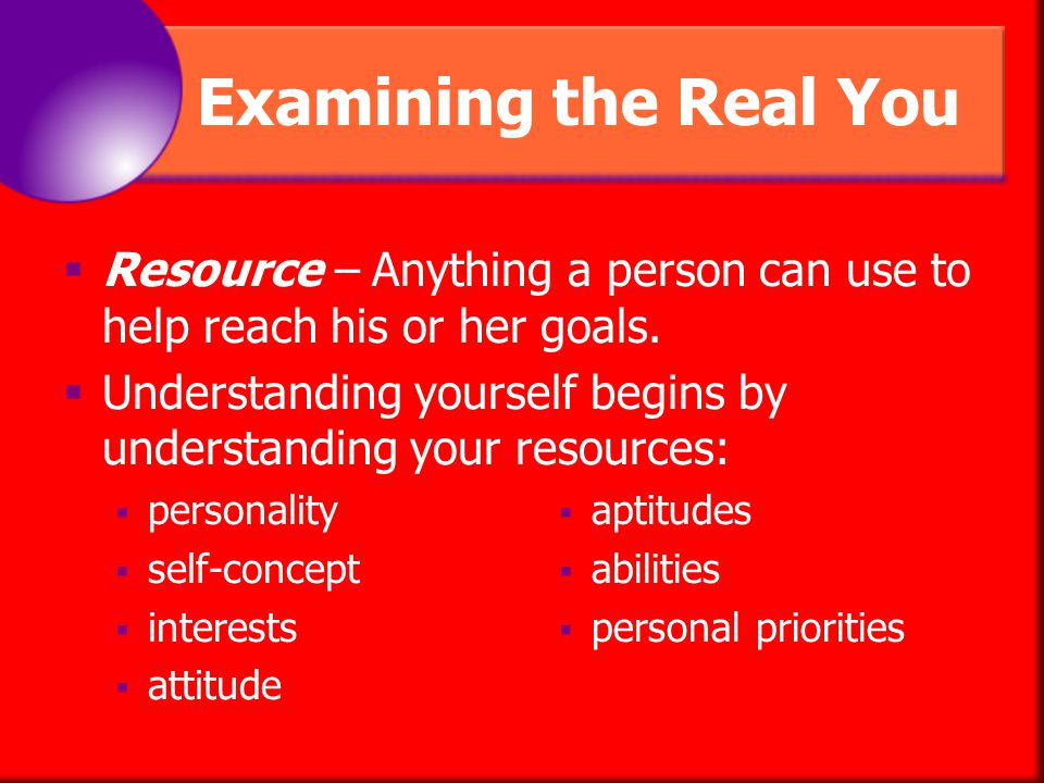 Examining the Real You Resource – Anything a person can use to help reach his or her goals.