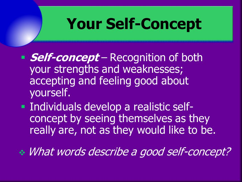 Your Self-Concept Self-concept – Recognition of both your strengths and weaknesses; accepting and feeling good about yourself.