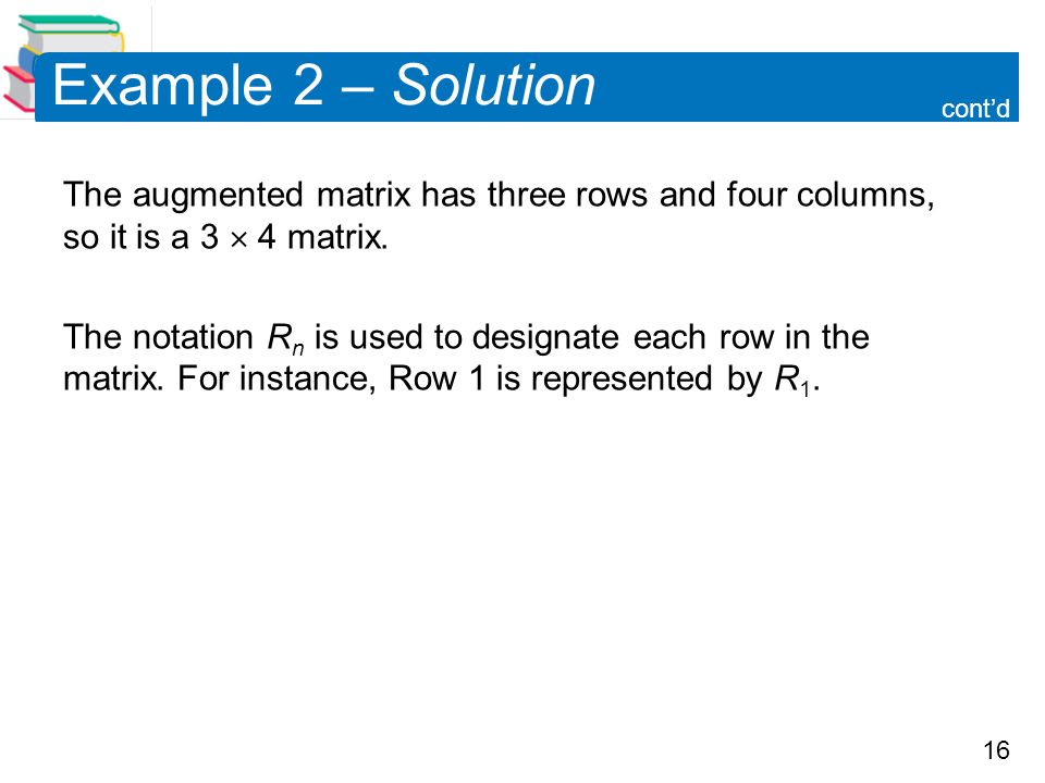 Example 2 – Solution cont'd. The augmented matrix has three rows and four columns, so it is a 3  4 matrix.