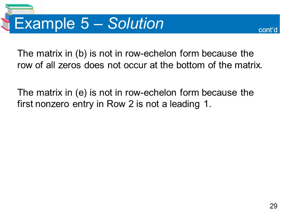 Example 5 – Solution cont'd. The matrix in (b) is not in row-echelon form because the row of all zeros does not occur at the bottom of the matrix.