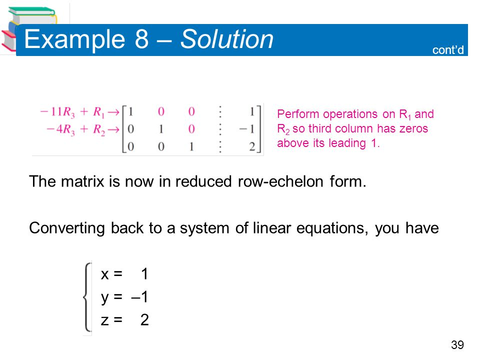 Example 8 – Solution The matrix is now in reduced row-echelon form.