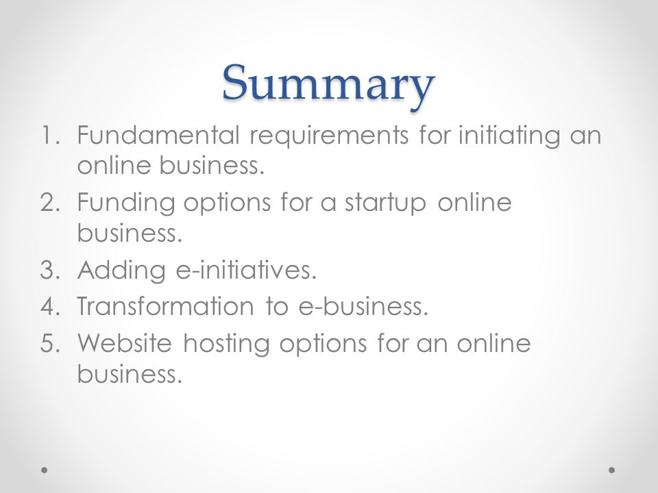 Summary Fundamental requirements for initiating an online business.