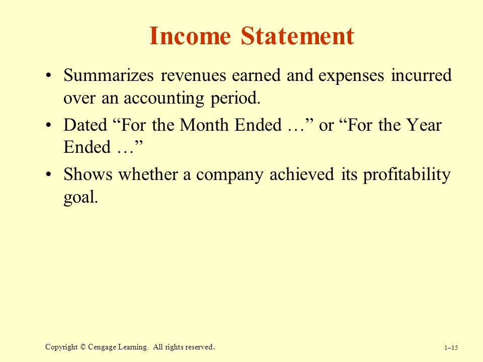 Income Statement Summarizes revenues earned and expenses incurred over an accounting period. Dated For the Month Ended … or For the Year Ended …