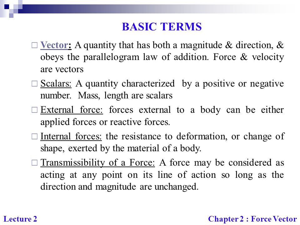 BASIC TERMS Vector: A quantity that has both a magnitude & direction, & obeys the parallelogram law of addition. Force & velocity are vectors.