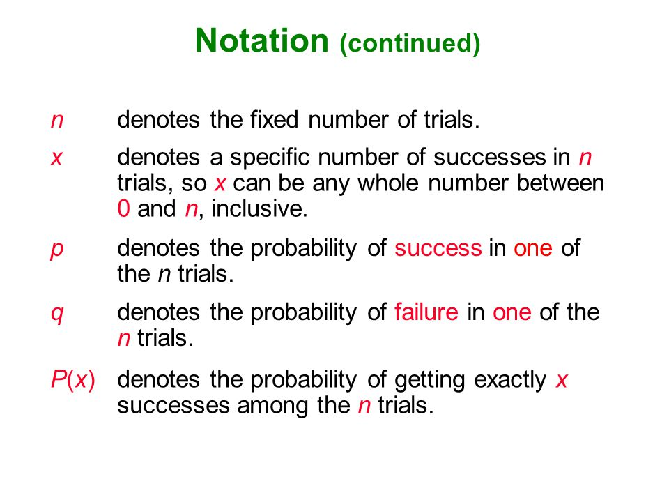 Notation (continued) n denotes the fixed number of trials.