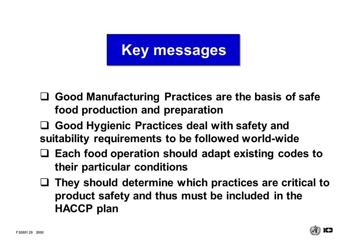 Key messages Good Manufacturing Practices are the basis of safe food production and preparation. Good Hygienic Practices deal with safety and.