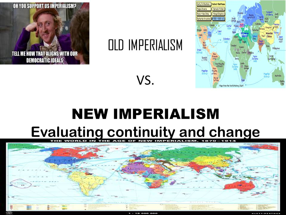 OLD IMPERIALISM VS. NEW IMPERIALISM Evaluating continuity and change