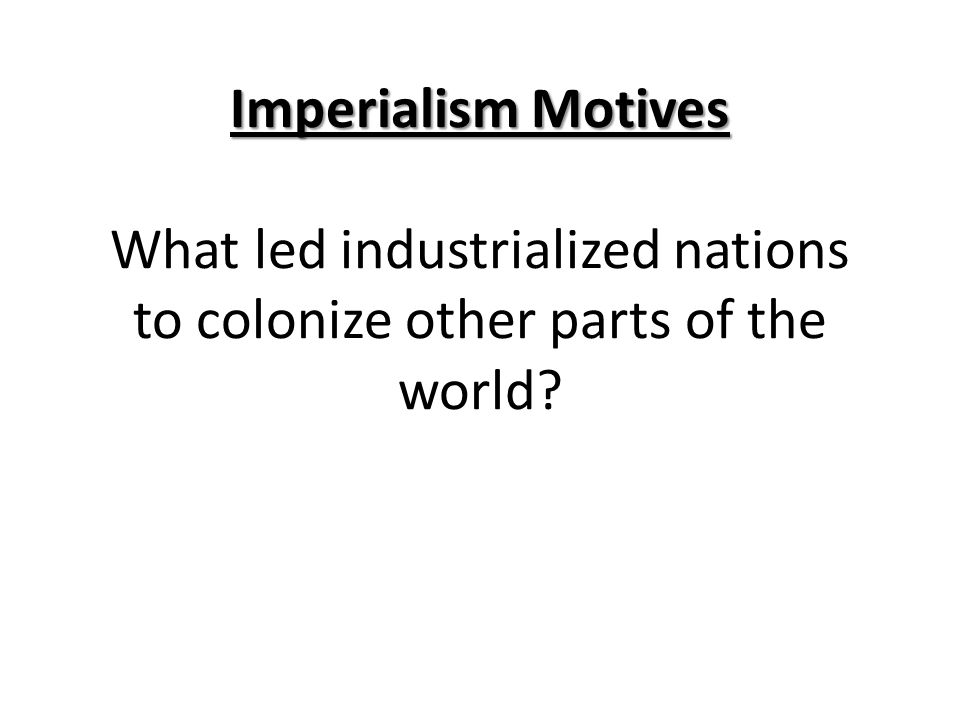 Imperialism Motives What led industrialized nations to colonize other parts of the world