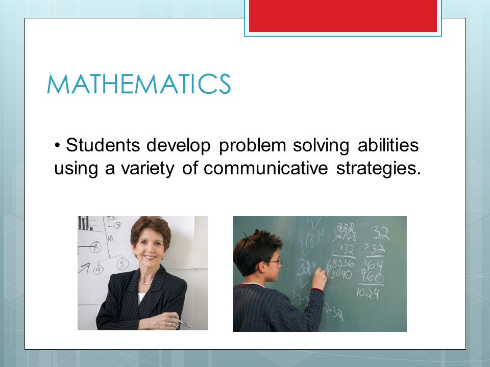MATHEMATICS Students develop problem solving abilities using a variety of communicative strategies.
