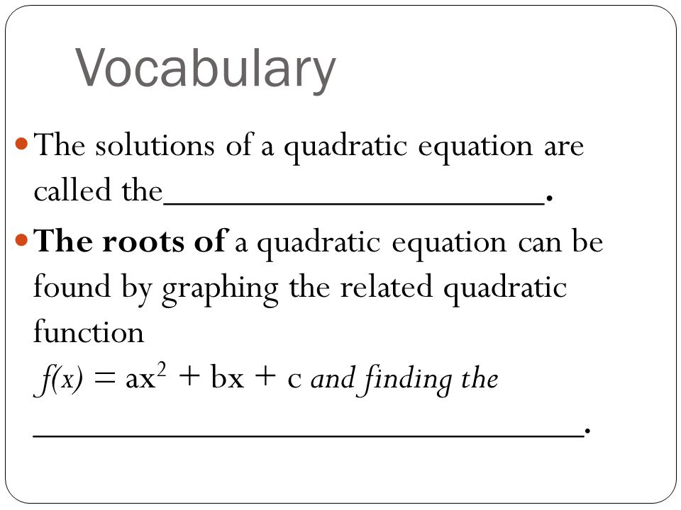 Vocabulary The solutions of a quadratic equation are called the____________________.